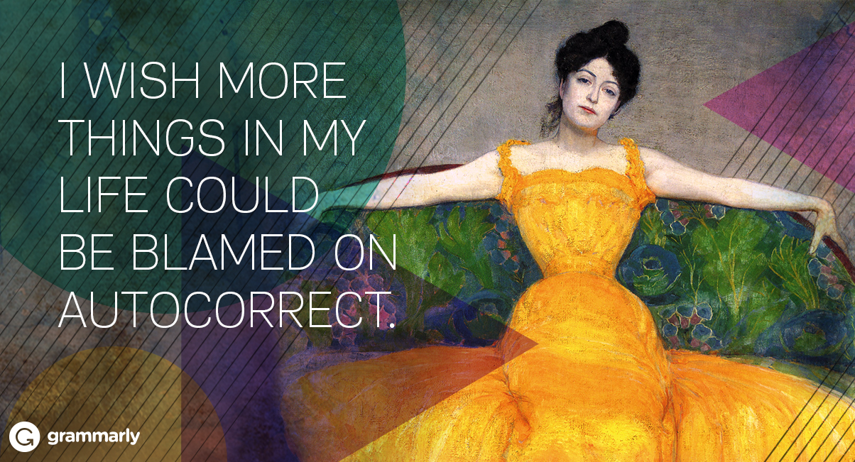 I wish more things in my life could be blamed on autocorrect.