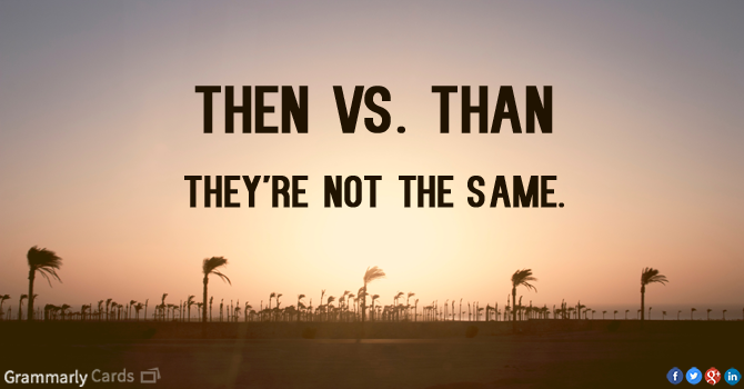 Then vs. than. They are not the same.