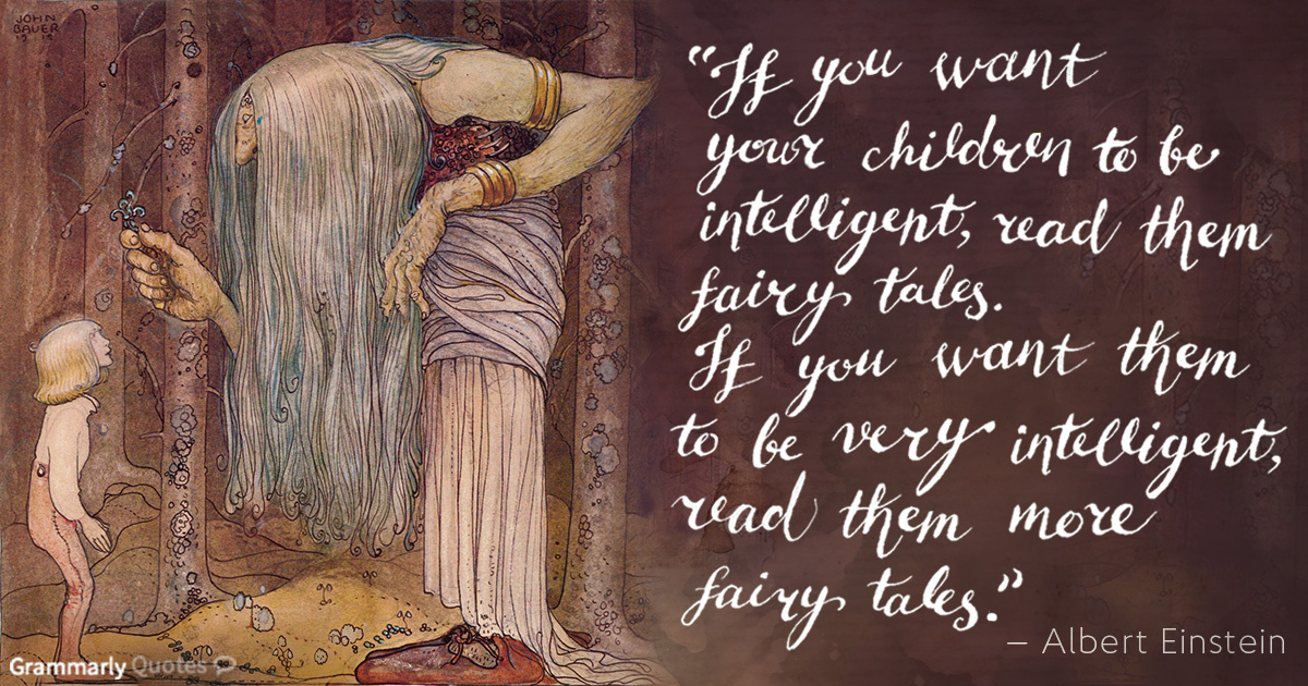 """If you want your children to be intelligent, read them fairy tales. If you want them to be very intelligent, read them more fairy tales."" — Albert Einstein"