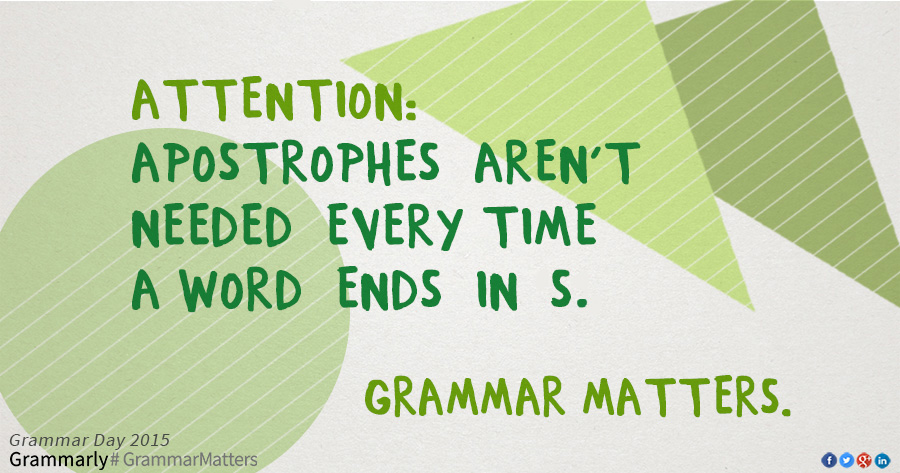 Attention: Apostrophes are not needed every time a word ends in S. Grammar Matters.