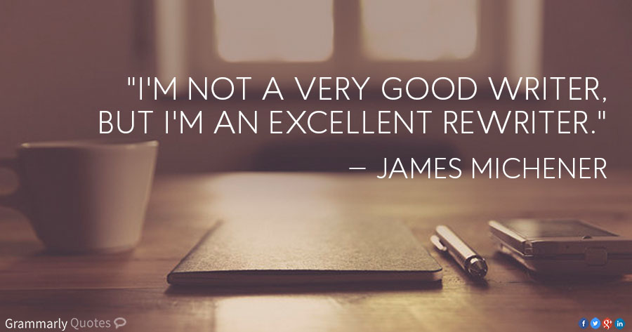 "I'm not a very good writer, but I'm an excellent rewriter."" —James Michener"