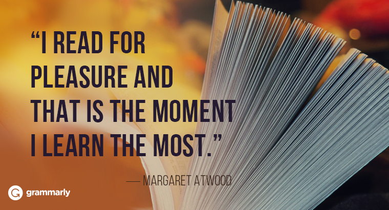 I read for pleasure and that is the moment I learn the most. Atwood quotation.
