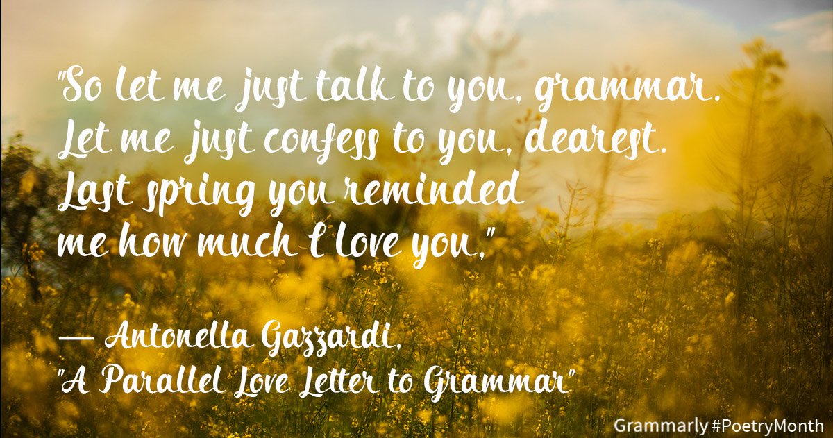 So let me just talk to you, grammar. Let me just confess to you, dearest. Last spring you reminded me how much I love you. — Antonella Gazzardi, A Parallel Love Letter to Grammar