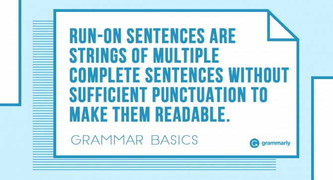 Run-on sentences are strings of multiple complete sentences without sufficient punctuation to make them readable.