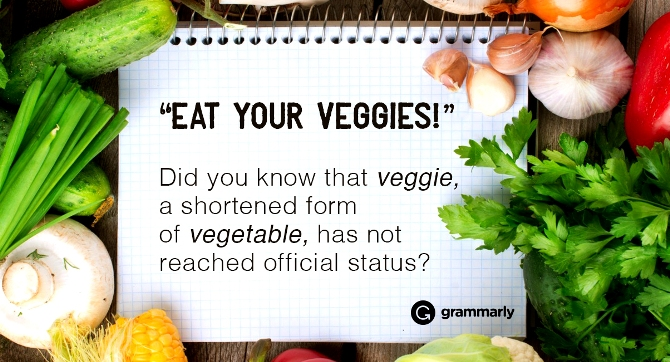 """Eat your veggies!"" Did you know that veggie, a shortened form of vegetable, has not reached official status?"