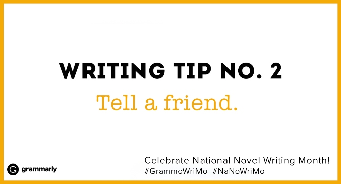 Writing Tip no. 2 Tell a friend. (small footer) Celebrate National Novel Writing Month! #GrammoWriMo #NaNoWriMo