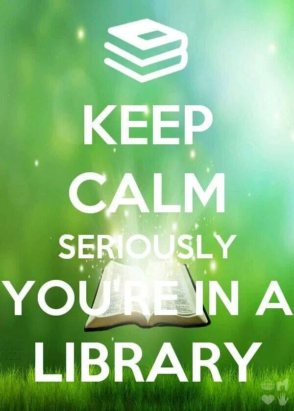 Keep calm seriously you're in a library