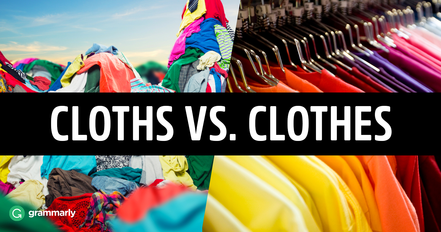 cloths vs clothes what s the difference grammarly